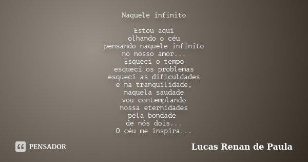Naquele infinito Estou aqui olhando o céu pensando naquele infinito no nosso amor... Esqueci o tempo esqueci os problemas esqueci as dificuldades e na tranquili... Frase de Lucas Renan de Paula.
