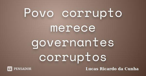 Povo corrupto merece governantes corruptos... Frase de Lucas Ricardo da Cunha.