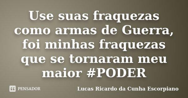 Use suas fraquezas como armas de Guerra, foi minhas fraquezas que se tornaram meu maior #PODER... Frase de Lucas Ricardo da Cunha Escorpiano.