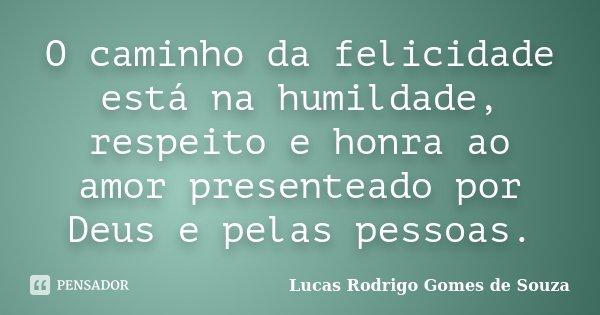 O caminho da felicidade está na humildade, respeito e honra ao amor presenteado por Deus e pelas pessoas.... Frase de Lucas Rodrigo Gomes de Souza.