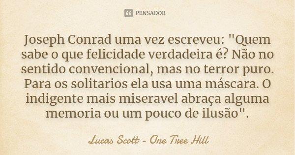 """Joseph Conrad uma vez escreveu: """"Quem sabe o que felicidade verdadeira é? Não no sentido convencional, mas no terror puro. Para os solitarios ela usa uma m... Frase de Lucas Scott - One Tree Hill."""