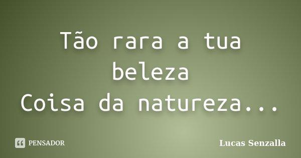 Tão rara a tua beleza Coisa da natureza...... Frase de Lucas Senzalla.