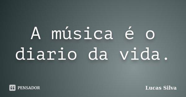 A música é o diario da vida.... Frase de Lucas Silva.