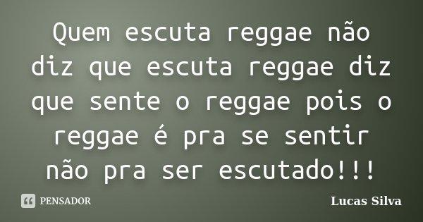 Quem escuta reggae não diz que escuta reggae diz que sente o reggae pois o reggae é pra se sentir não pra ser escutado!!!... Frase de Lucas Silva.