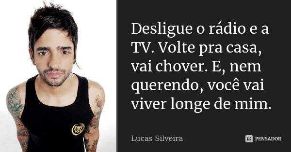 Desligue o rádio e a TV. Volte pra casa, vai chover. E, nem querendo, você vai viver longe de mim.... Frase de Lucas Silveira..