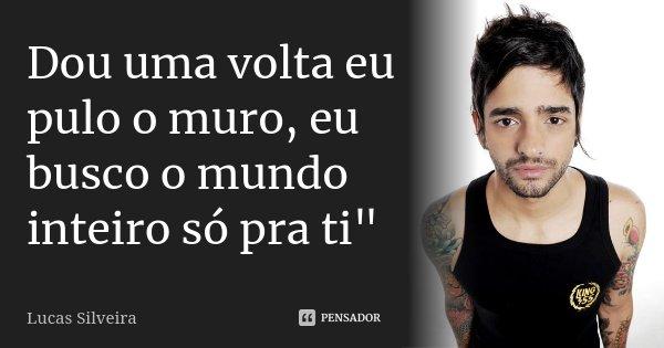 "Dou uma volta eu pulo o muro, eu busco o mundo inteiro só pra ti""... Frase de Lucas Silveira."