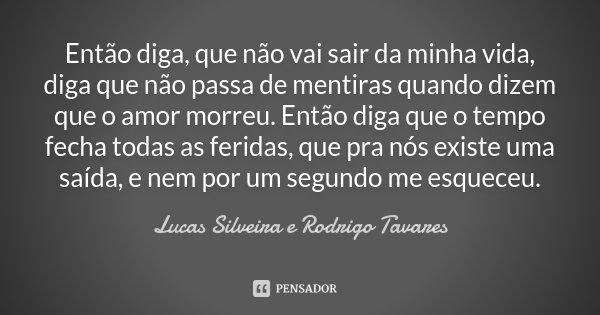 Então diga, que não vai sair da minha vida, diga que não passa de mentiras quando dizem que o amor morreu. Então diga que o tempo fecha todas as feridas, que pr... Frase de Lucas Silveira e Rodrigo Tavares.