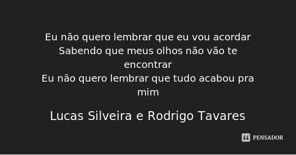 Eu não quero lembrar que eu vou acordar Sabendo que meus olhos não vão te encontrar Eu não quero lembrar que tudo acabou pra mim... Frase de Lucas Silveira e Rodrigo Tavares.