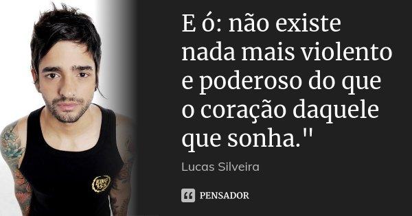 """E ó: não existe nada mais violento e poderoso do que o coração daquele que sonha.""""... Frase de Lucas Silveira."""