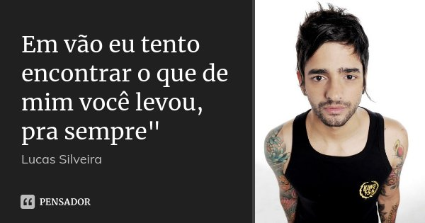"""Em vão eu tento encontrar o que de mim você levou, pra sempre""""... Frase de Lucas Silveira."""