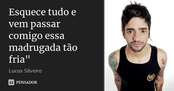 """Esquece tudo e vem passar comigo essa madrugada tão fria""""... Frase de Lucas Silveira."""
