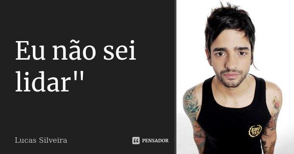 """Eu não sei lidar""""... Frase de Lucas Silveira."""
