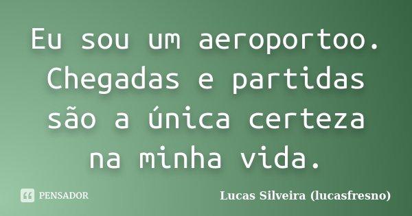 Eu sou um aeroportoo. Chegadas e partidas são a única certeza na minha vida.... Frase de Lucas Silveira (lucasfresno).