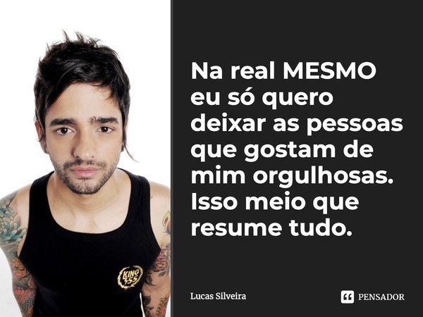 """Na real MESMO eu só quero deixar as pessoas que gostam de mim orgulhosas. Isso meio que resume tudo.""""... Frase de Lucas Silveira."""