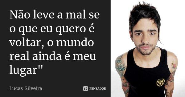 """Não leve a mal se o que eu quero é voltar, o mundo real ainda é meu lugar""""... Frase de Lucas Silveira."""