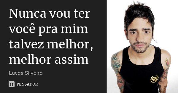 Nunca vou ter você pra mim talvez melhor, melhor assim... Frase de Lucas Silveira.