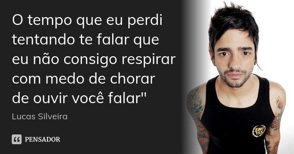 """O tempo que eu perdi tentando te falar que eu não consigo respirar com medo de chorar de ouvir você falar""""... Frase de Lucas Silveira."""
