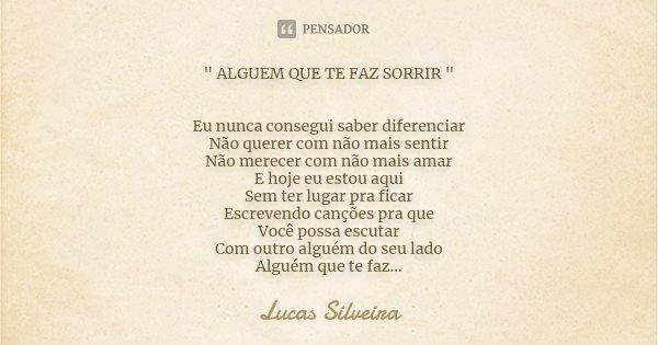 """"""" ALGUEM QUE TE FAZ SORRIR """" Eu nunca consegui saber diferenciar Não querer com não mais sentir Não merecer com não mais amar E hoje eu estou aqui Sem... Frase de Lucas Silveira."""