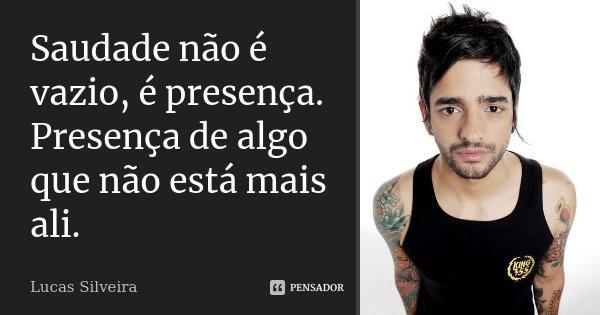 Saudade não é vazio, é presença. Presença de algo que não está mais ali.... Frase de Lucas Silveira..