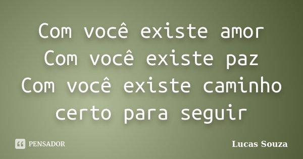Com você existe amor Com você existe paz Com você existe caminho certo para seguir... Frase de Lucas Souza.
