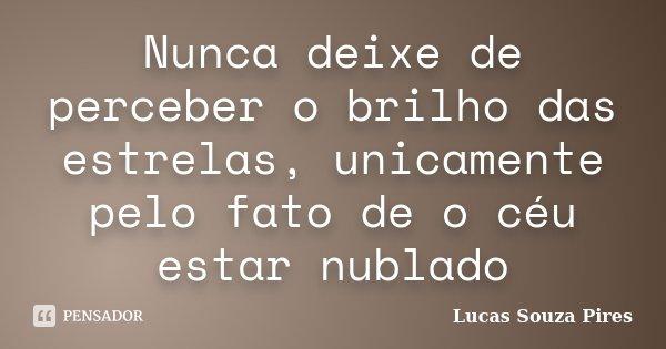 Nunca deixe de perceber o brilho das estrelas, unicamente pelo fato de o céu estar nublado... Frase de Lucas Souza Pires.