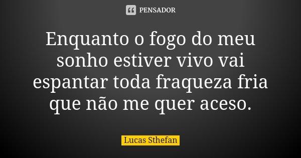 Enquanto o fogo do meu sonho estiver vivo vai espantar toda fraqueza fria que não me quer aceso.... Frase de Lucas Sthefan.