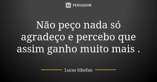 Não peço nada só agradeço e percebo que assim ganho muito mais .... Frase de Lucas Sthefan.