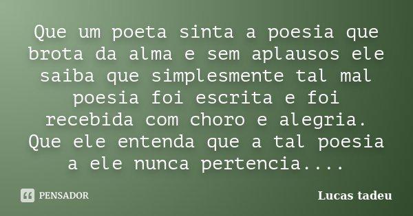 Que um poeta sinta a poesia que brota da alma e sem aplausos ele saiba que simplesmente tal mal poesia foi escrita e foi recebida com choro e alegria. Que ele e... Frase de Lucas Tadeu.