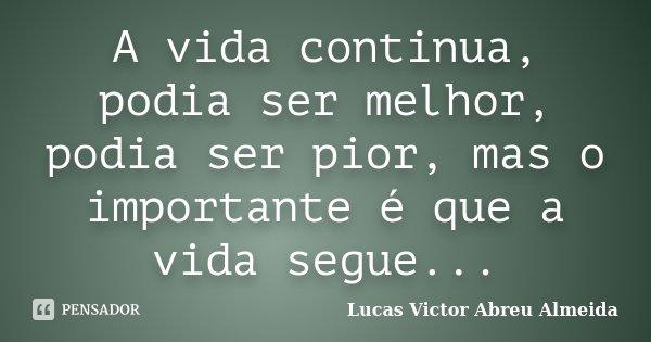 A vida continua, podia ser melhor, podia ser pior, mas o importante é que a vida segue...... Frase de Lucas Victor Abreu Almeida.
