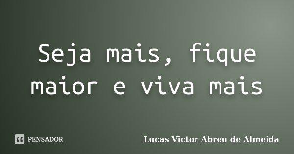 Seja mais, fique maior e viva mais... Frase de Lucas Victor Abreu de Almeida.