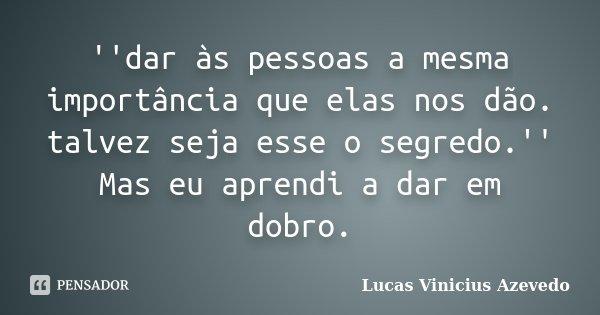 ''dar às pessoas a mesma importância que elas nos dão. talvez seja esse o segredo.'' Mas eu aprendi a dar em dobro.... Frase de Lucas Vinicius Azevedo.