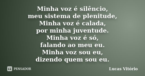 Minha voz é silêncio, meu sistema de plenitude, Minha voz é calada, por minha juventude. Minha voz é só, falando ao meu eu. Minha voz sou eu, dizendo quem sou e... Frase de Lucas Vitório.