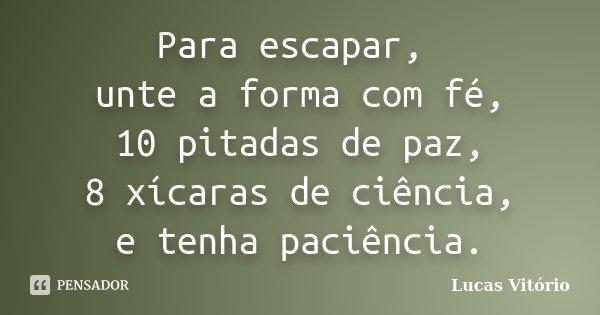 Para escapar, unte a forma com fé, 10 pitadas de paz, 8 xícaras de ciência, e tenha paciência.... Frase de Lucas Vitório.