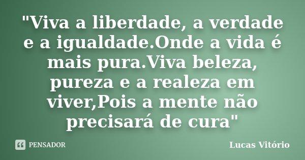 """""""Viva a liberdade, a verdade e a igualdade.Onde a vida é mais pura.Viva beleza, pureza e a realeza em viver,Pois a mente não precisará de cura""""... Frase de Lucas Vitório."""