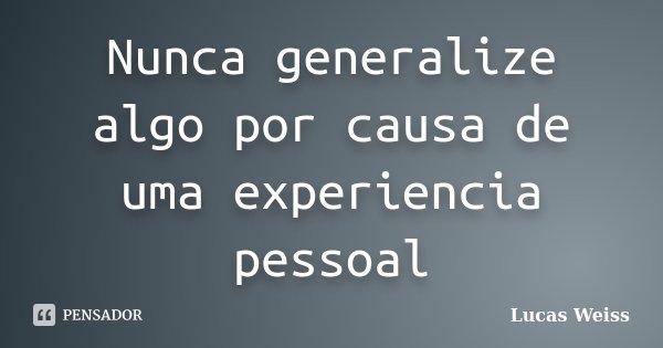 Nunca generalize algo por causa de uma experiencia pessoal... Frase de Lucas Weiss.