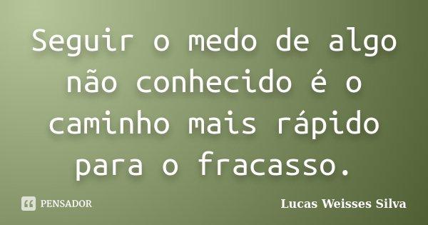 Seguir o medo de algo não conhecido é o caminho mais rápido para o fracasso.... Frase de Lucas Weisses Silva.