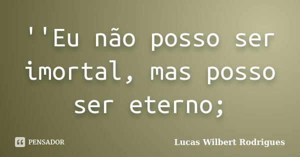 ''Eu não posso ser imortal, mas posso ser eterno;... Frase de Lucas Wilbert Rodrigues.