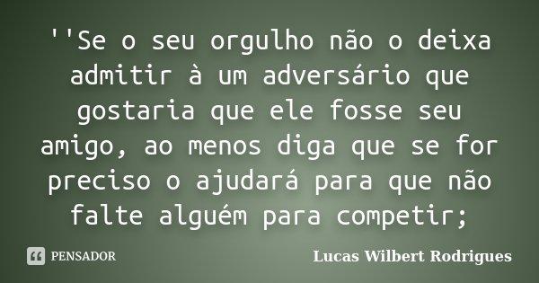 ''Se o seu orgulho não o deixa admitir à um adversário que gostaria que ele fosse seu amigo, ao menos diga que se for preciso o ajudará para que não falte algué... Frase de Lucas Wilbert Rodrigues.