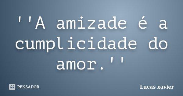 ''A amizade é a cumplicidade do amor.''... Frase de Lucas Xavier.