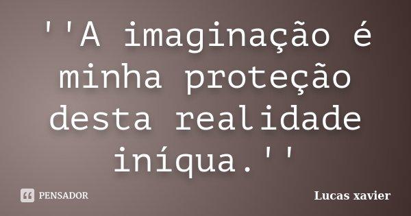 ''A imaginação é minha proteção desta realidade iníqua.''... Frase de Lucas Xavier.