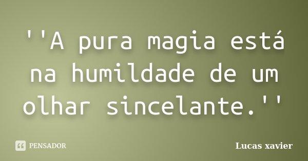 ''A pura magia está na humildade de um olhar sincelante.''... Frase de Lucas Xavier.