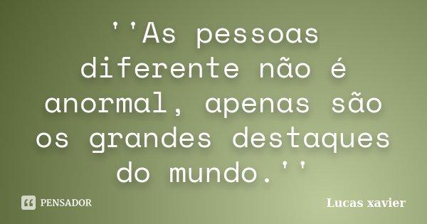 ''As pessoas diferente não é anormal, apenas são os grandes destaques do mundo.''... Frase de Lucas Xavier.
