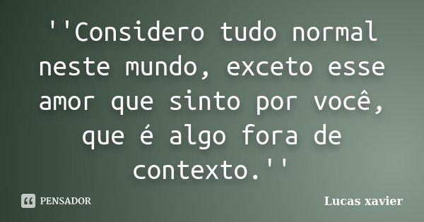 ''Considero tudo normal neste mundo, exceto esse amor que sinto por você, que é algo fora de contexto.''... Frase de Lucas Xavier.