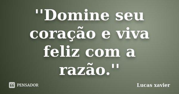 ''Domine seu coração e viva feliz com a razão.''... Frase de Lucas Xavier.