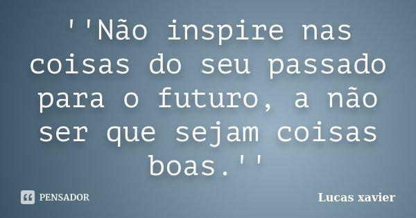 ''Não inspire nas coisas do seu passado para o futuro, a não ser que sejam coisas boas.''... Frase de Lucas Xavier.
