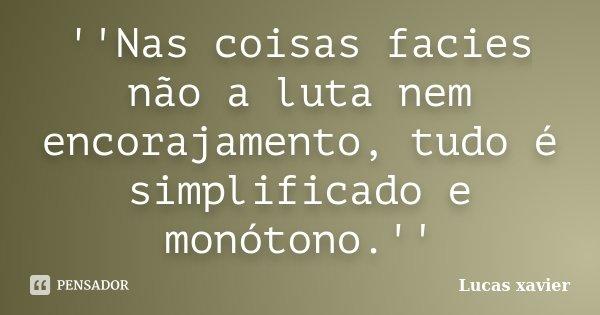 ''Nas coisas facies não a luta nem encorajamento, tudo é simplificado e monótono.''... Frase de Lucas Xavier.