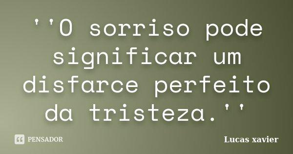 ''O sorriso pode significar um disfarce perfeito da tristeza.''... Frase de Lucas Xavier.