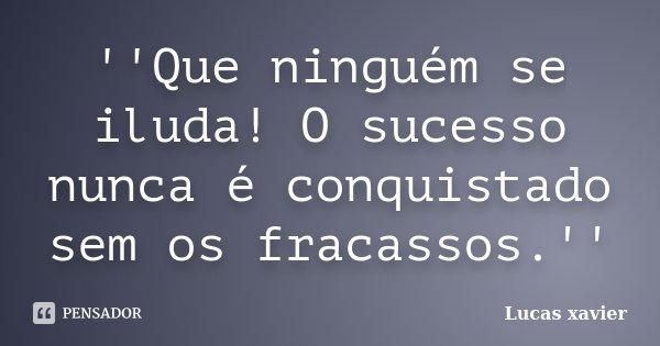 ''Que ninguém se iluda! O sucesso nunca é conquistado sem os fracassos.''... Frase de Lucas Xavier.