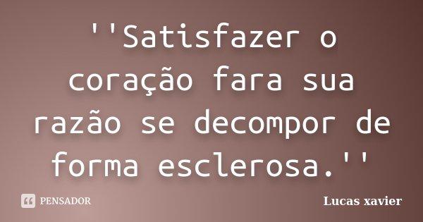 ''Satisfazer o coração fara sua razão se decompor de forma esclerosa.''... Frase de Lucas Xavier.