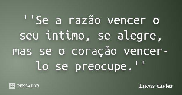 ''Se a razão vencer o seu íntimo, se alegre, mas se o coração vencer-lo se preocupe.''... Frase de Lucas Xavier.